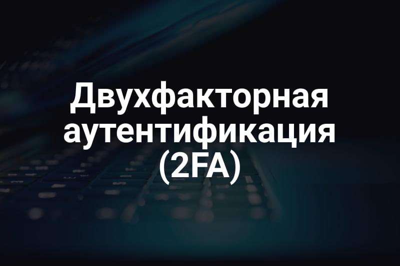Двухфакторная аутентификация (2FA) – что это такое, виды, где используется?